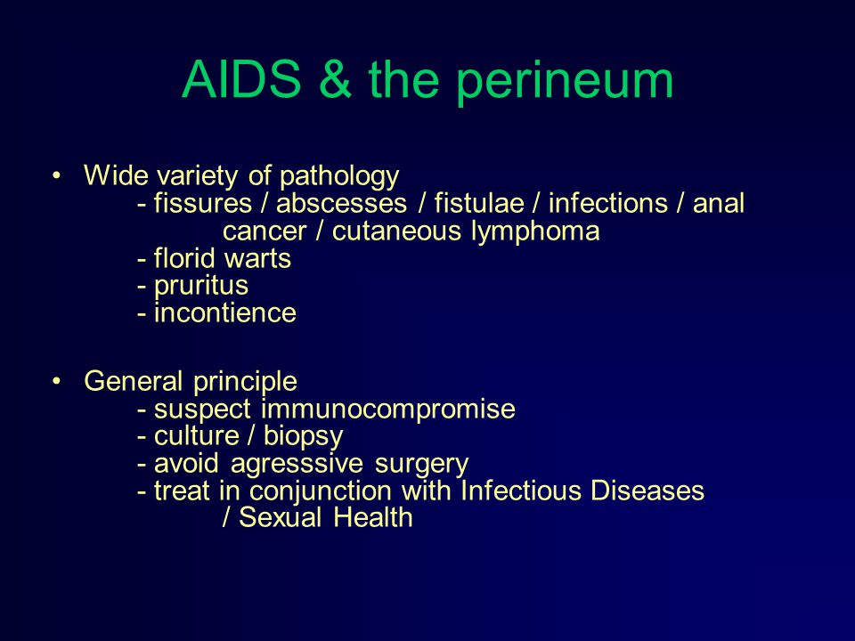 AIDS & the perineum Wide variety of pathology - fissures / abscesses / fistulae / infections / anal cancer / cutaneous lymphoma - florid warts - pruri