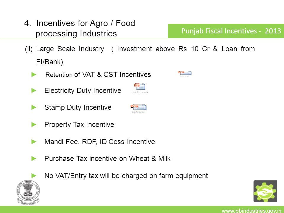 www.pbindustries.gov.in Punjab Fiscal Incentives - 2013 (ii)Large Scale Industry ( Investment above Rs 10 Cr & Loan from FI/Bank) ► Retention of VAT &