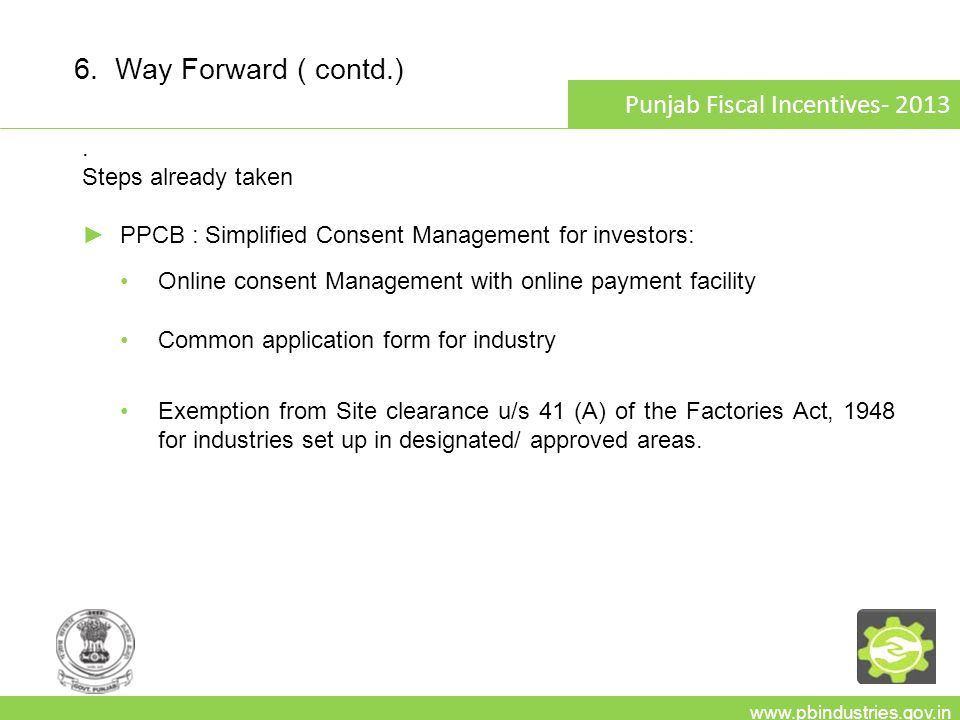 www.pbindustries.gov.in Punjab Fiscal Incentives- 2013 6. Way Forward ( contd.). Steps already taken ►PPCB : Simplified Consent Management for investo