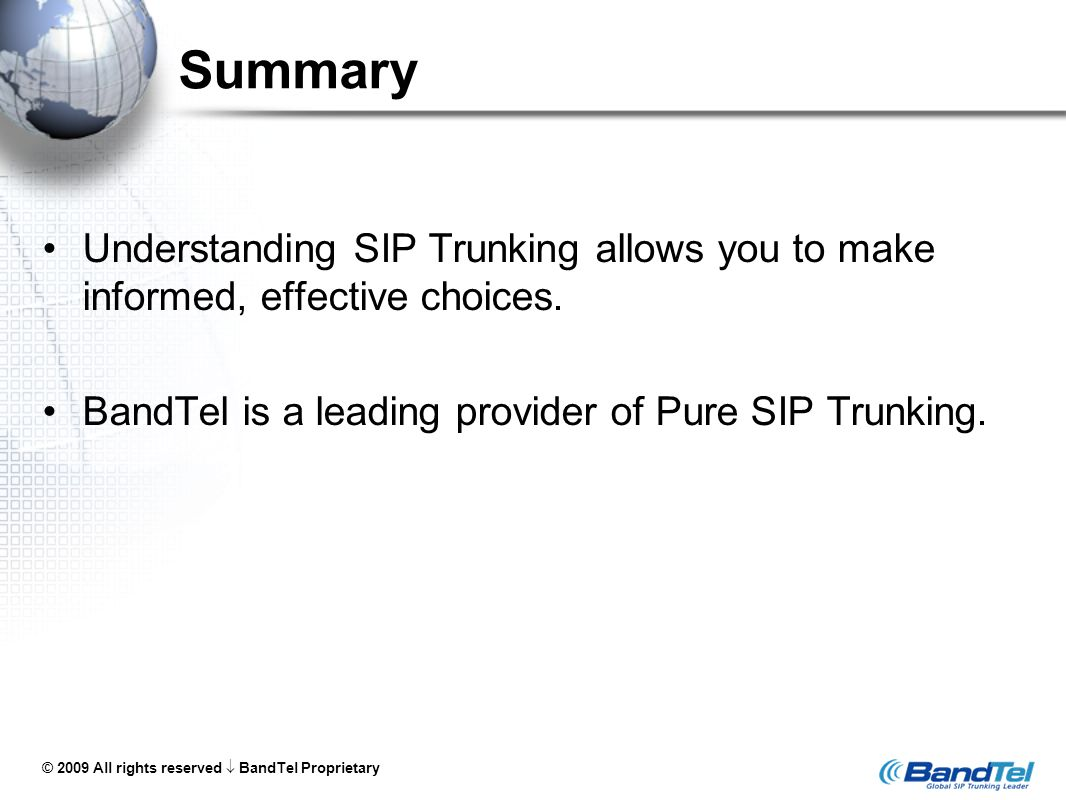 © 2009 All rights reserved  BandTel Proprietary Summary Understanding SIP Trunking allows you to make informed, effective choices. BandTel is a leadi