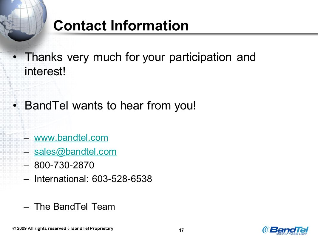 © 2009 All rights reserved  BandTel Proprietary 17 Contact Information Thanks very much for your participation and interest! BandTel wants to hear fr