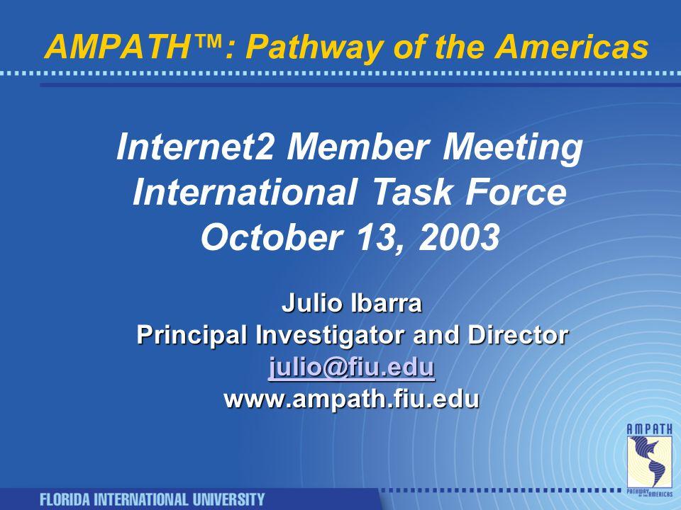 AMPATH™: Pathway of the Americas Internet2 Member Meeting International Task Force October 13, 2003 Julio Ibarra Principal Investigator and Director julio@fiu.edu www.ampath.fiu.edu
