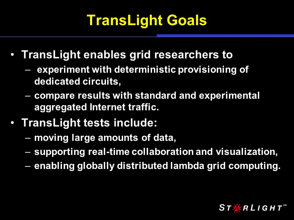 TransLight Goals TransLight enables grid researchers to – experiment with deterministic provisioning of dedicated circuits, –compare results with standard and experimental aggregated Internet traffic.