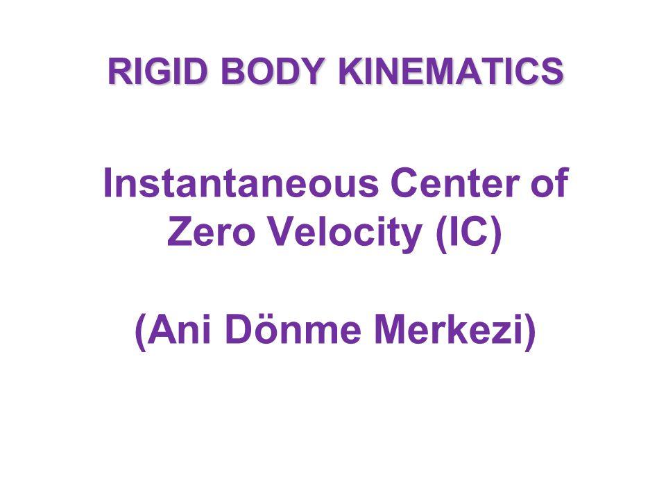 RIGID BODY KINEMATICS Instantaneous Center of Zero Velocity (IC) (Ani Dönme Merkezi)
