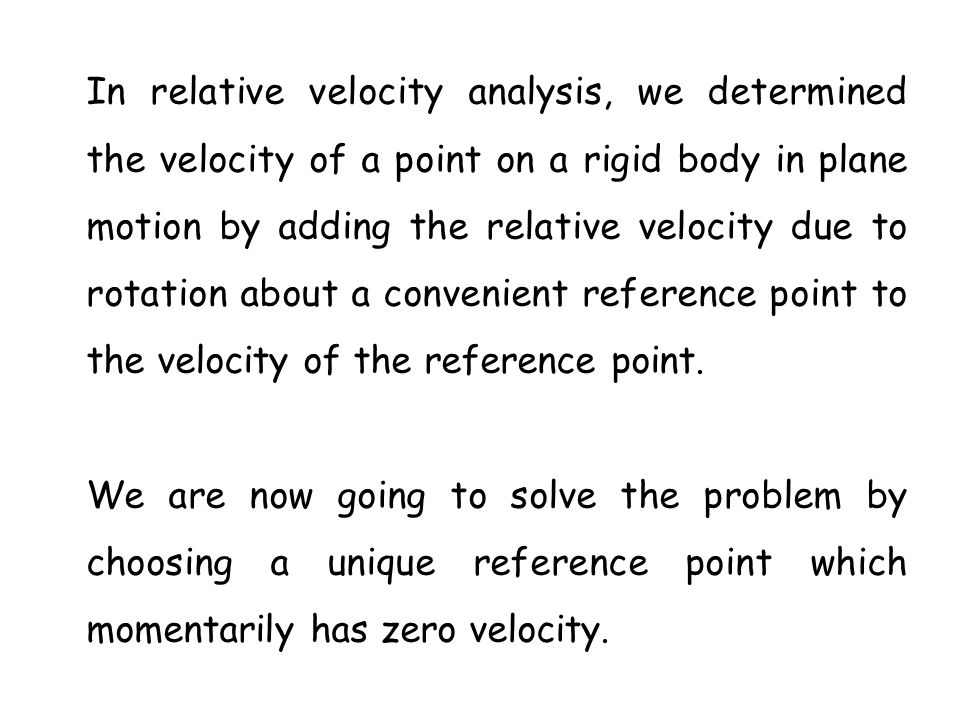 In relative velocity analysis, we determined the velocity of a point on a rigid body in plane motion by adding the relative velocity due to rotation a