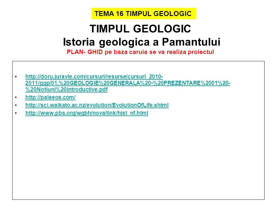 TIMPUL GEOLOGIC Istoria geologica a Pamantului PLAN- GHID pe baza caruia se va realiza proiectul http://doru.juravle.com/cursuri/resurse/cursuri_2010- 2011/ggp/01.%20GEOLOGIE%20GENERALA%20-%20PREZENTARE%2001%20- %20Notiuni%20introductive.pdfhttp://doru.juravle.com/cursuri/resurse/cursuri_2010- 2011/ggp/01.%20GEOLOGIE%20GENERALA%20-%20PREZENTARE%2001%20- %20Notiuni%20introductive.pdf http://palaeos.com/ http://sci.waikato.ac.nz/evolution/EvolutionOfLife.shtml http://www.pbs.org/wgbh/nova/link/hist_nf.html TEMA 16 TIMPUL GEOLOGIC