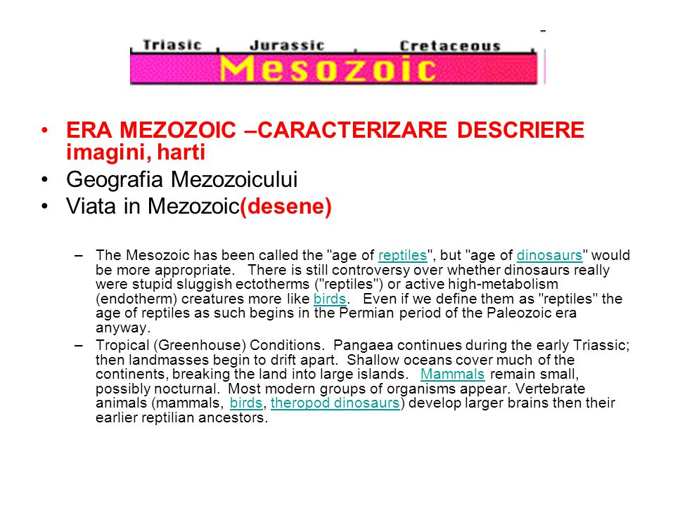 ERA MEZOZOIC –CARACTERIZARE DESCRIERE imagini, harti Geografia Mezozoicului Viata in Mezozoic(desene) –The Mesozoic has been called the age of reptiles , but age of dinosaurs would be more appropriate.