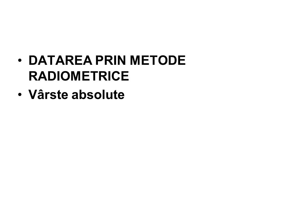 DATAREA PRIN METODE RADIOMETRICE Vârste absolute