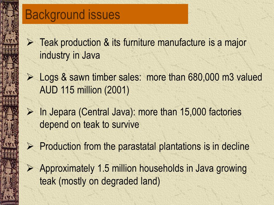 Major sources of teak wood supplies SourcesAreas (ha)ProductionForestry households Perhutani2.5 million (1.6 m in production forest & 0.6 million in protection forests) 465,000 cum/year (illegal harvest: 900,000 cum/year  to USD 180 million) 21 m poor people live in the surrounding Perhutani areas Farm forestry (i.e.
