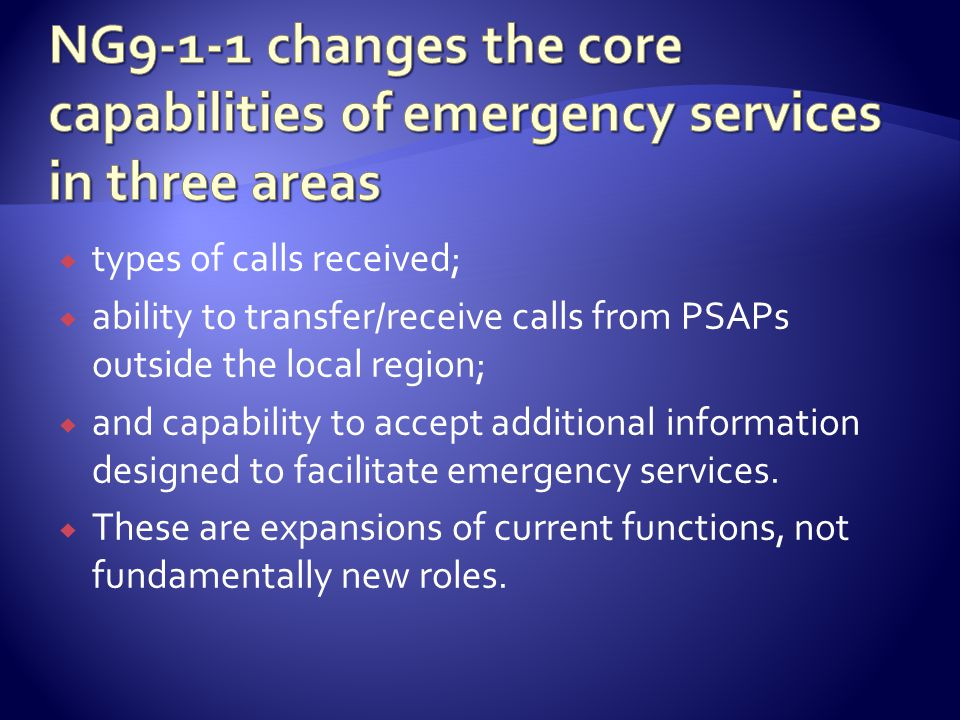  types of calls received;  ability to transfer/receive calls from PSAPs outside the local region;  and capability to accept additional information designed to facilitate emergency services.