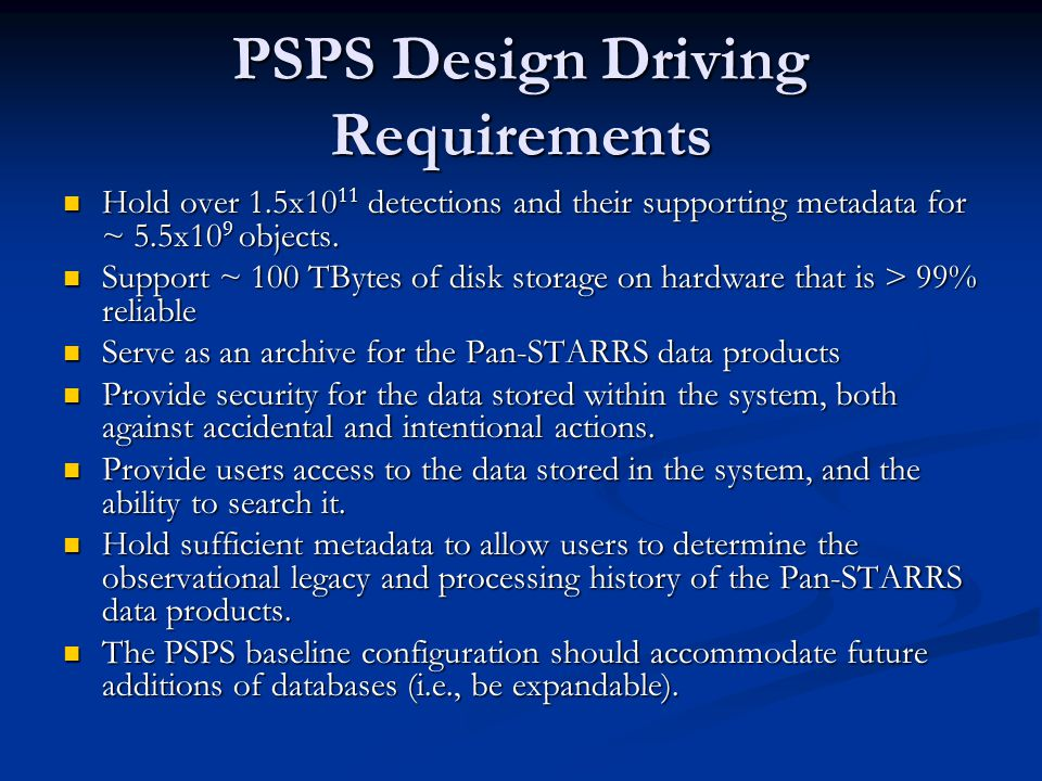 PSPS Design Driving Requirements Hold over 1.5x10 11 detections and their supporting metadata for ~ 5.5x10 9 objects. Hold over 1.5x10 11 detections a