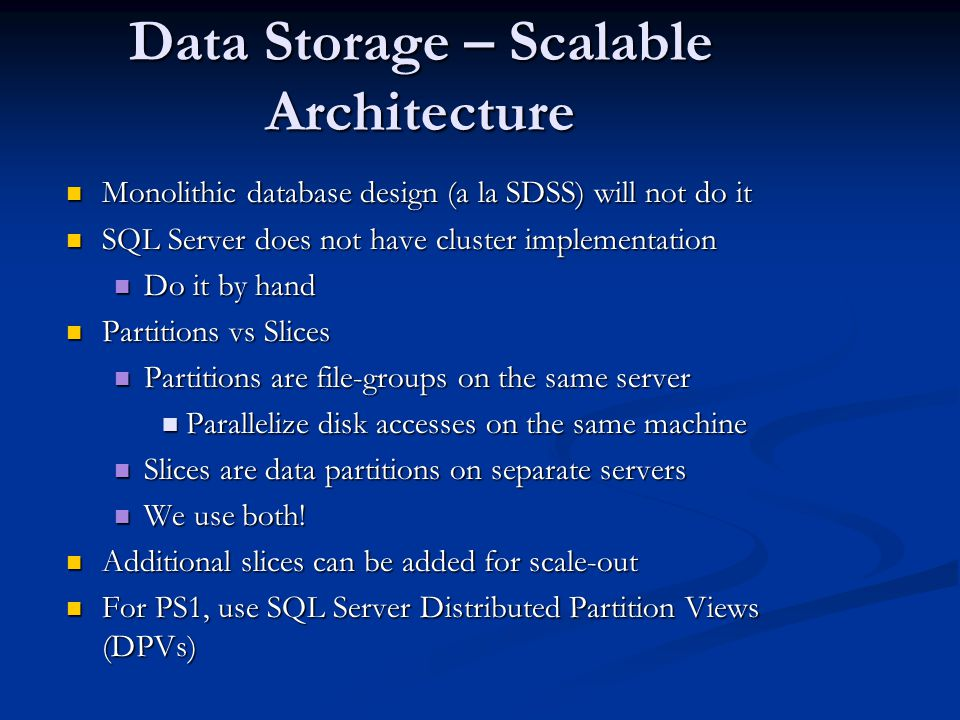 Data Storage – Scalable Architecture Monolithic database design (a la SDSS) will not do it Monolithic database design (a la SDSS) will not do it SQL S