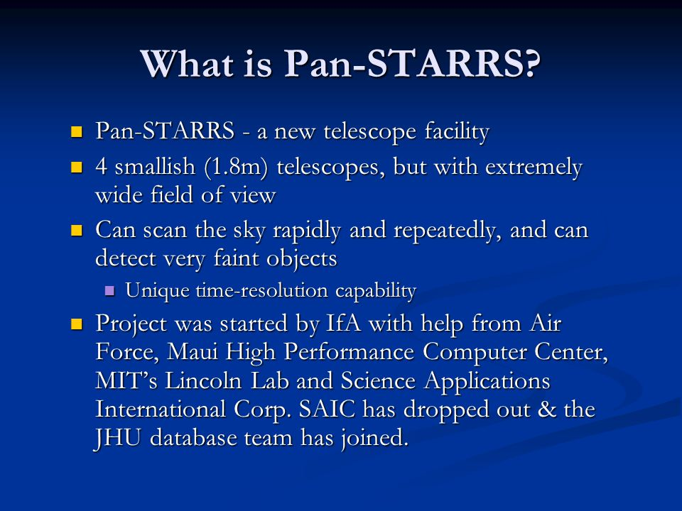 What is Pan-STARRS? Pan-STARRS - a new telescope facility Pan-STARRS - a new telescope facility 4 smallish (1.8m) telescopes, but with extremely wide