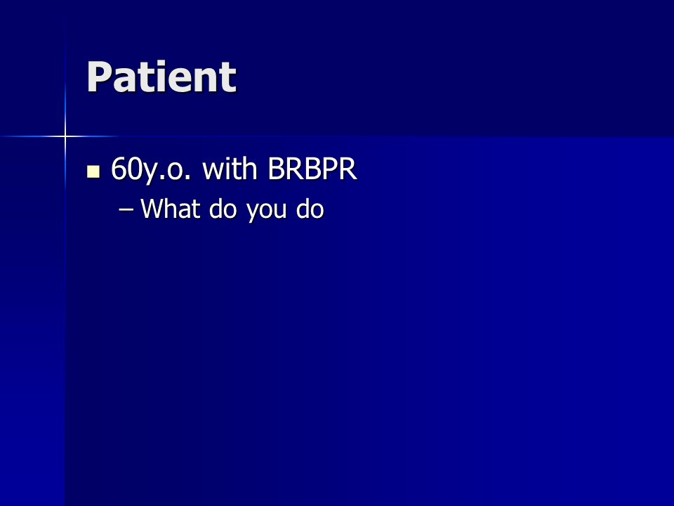 Patient 60y.o. with BRBPR 60y.o. with BRBPR –What do you do