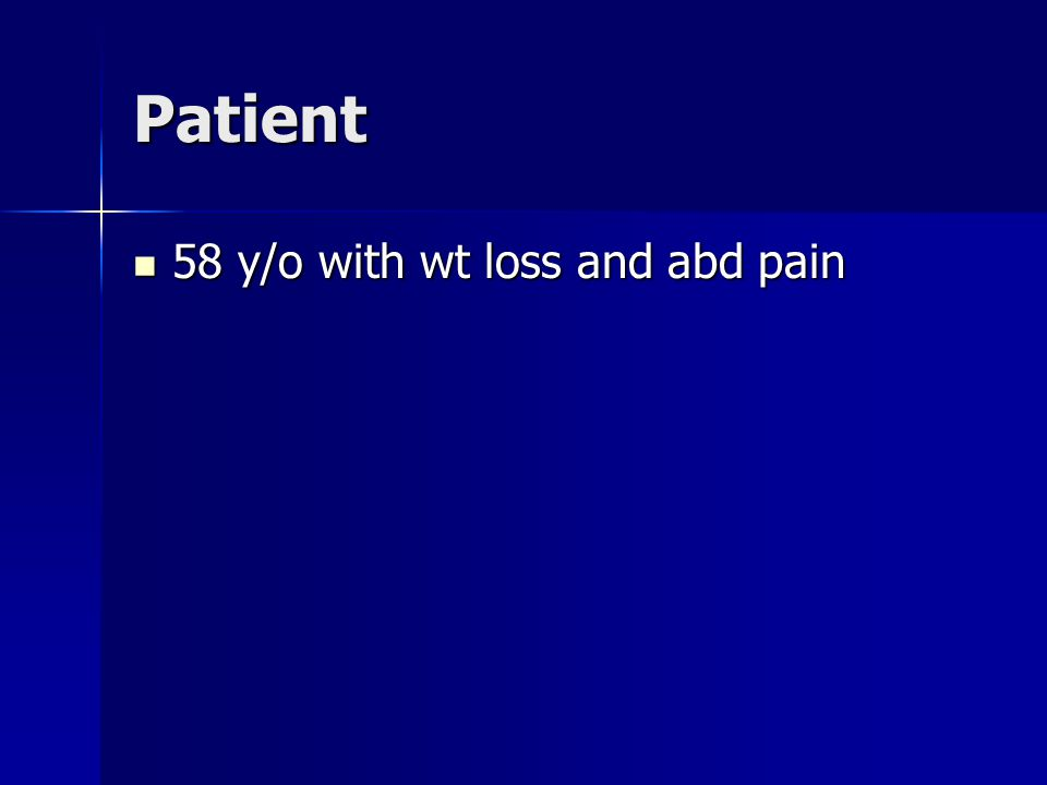 Patient 58 y/o with wt loss and abd pain 58 y/o with wt loss and abd pain