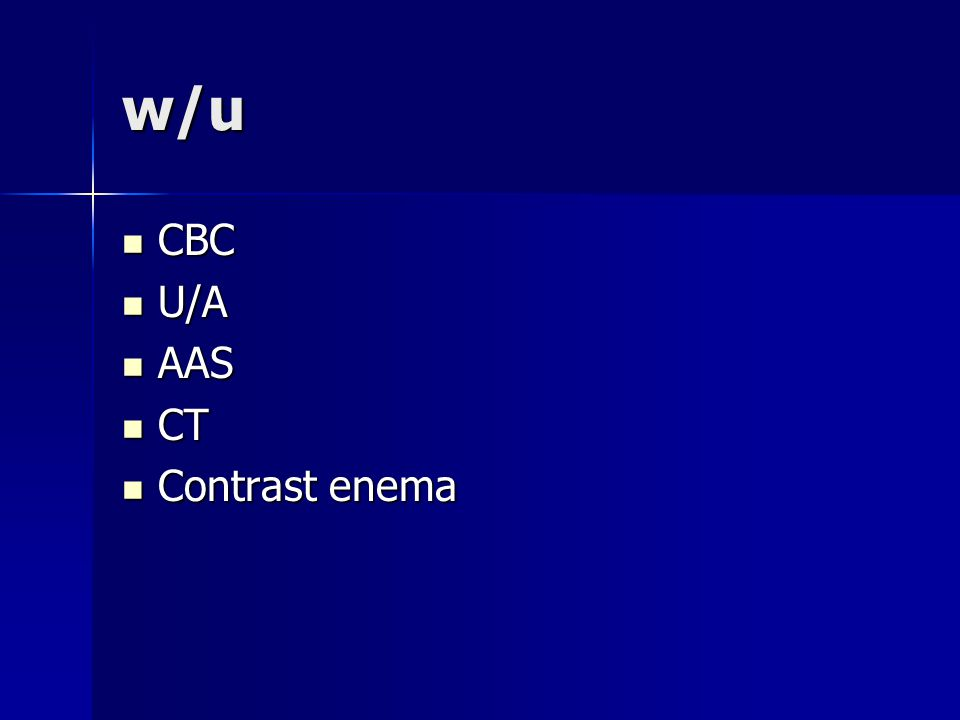 w/u CBC CBC U/A U/A AAS AAS CT CT Contrast enema Contrast enema
