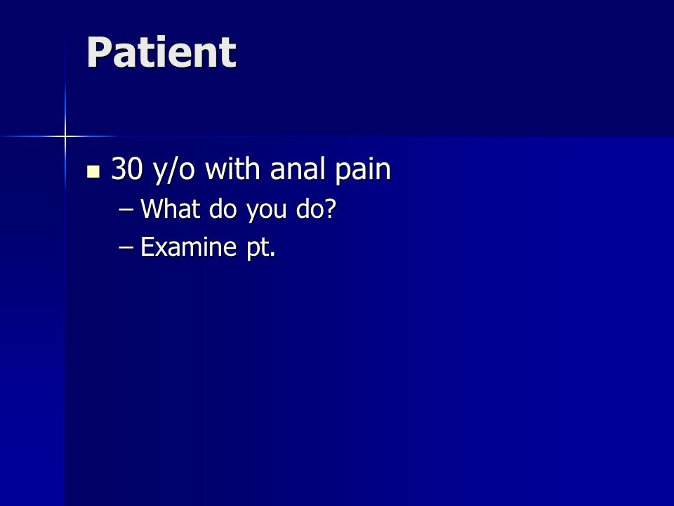 Patient 30 y/o with anal pain 30 y/o with anal pain –What do you do –Examine pt.