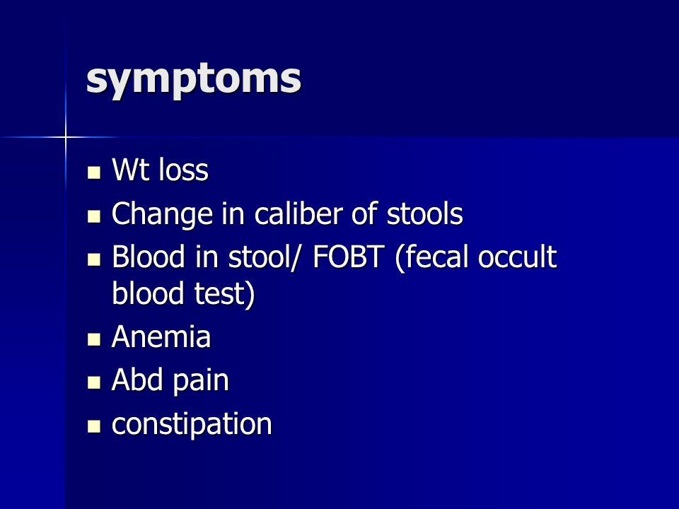 symptoms Wt loss Wt loss Change in caliber of stools Change in caliber of stools Blood in stool/ FOBT (fecal occult blood test) Blood in stool/ FOBT (fecal occult blood test) Anemia Anemia Abd pain Abd pain constipation constipation