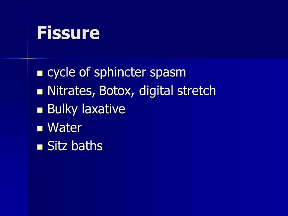 Fissure cycle of sphincter spasm cycle of sphincter spasm Nitrates, Botox, digital stretch Nitrates, Botox, digital stretch Bulky laxative Bulky laxative Water Water Sitz baths Sitz baths