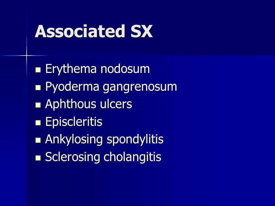 Associated SX Erythema nodosum Erythema nodosum Pyoderma gangrenosum Pyoderma gangrenosum Aphthous ulcers Aphthous ulcers Episcleritis Episcleritis Ankylosing spondylitis Ankylosing spondylitis Sclerosing cholangitis Sclerosing cholangitis
