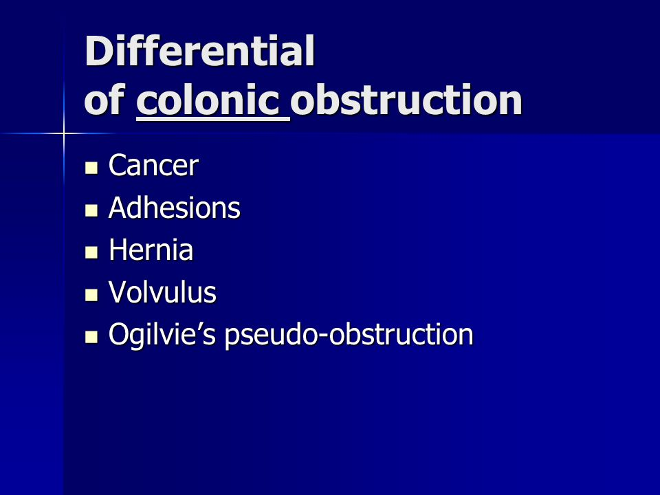 Differential of colonic obstruction Cancer Cancer Adhesions Adhesions Hernia Hernia Volvulus Volvulus Ogilvie's pseudo-obstruction Ogilvie's pseudo-obstruction