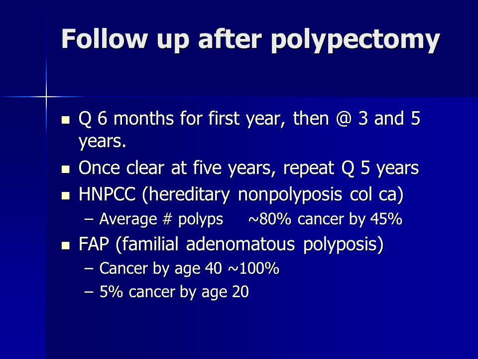 Follow up after polypectomy Q 6 months for first year, then @ 3 and 5 years.
