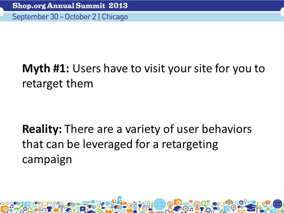 Myth #1: Users have to visit your site for you to retarget them Reality: There are a variety of user behaviors that can be leveraged for a retargeting campaign