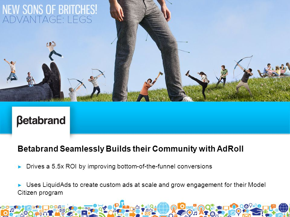 Betabrand Seamlessly Builds their Community with AdRoll ► Drives a 5.5x ROI by improving bottom-of-the-funnel conversions ► Uses LiquidAds to create custom ads at scale and grow engagement for their Model Citizen program