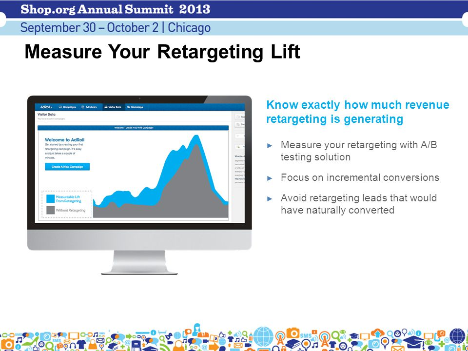 Measure Your Retargeting Lift Know exactly how much revenue retargeting is generating ► Measure your retargeting with A/B testing solution ► Focus on incremental conversions ► Avoid retargeting leads that would have naturally converted