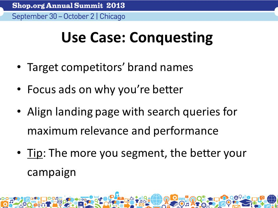 Use Case: Conquesting Target competitors' brand names Focus ads on why you're better Align landing page with search queries for maximum relevance and performance Tip: The more you segment, the better your campaign