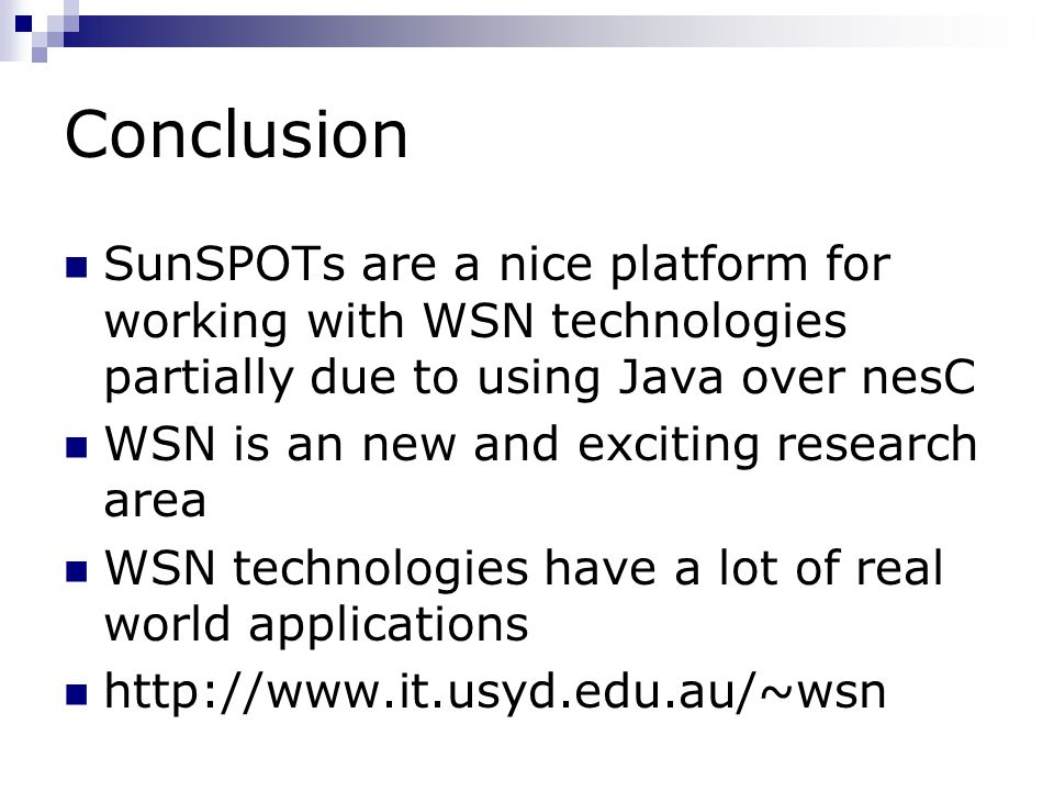 Conclusion SunSPOTs are a nice platform for working with WSN technologies partially due to using Java over nesC WSN is an new and exciting research area WSN technologies have a lot of real world applications http://www.it.usyd.edu.au/~wsn