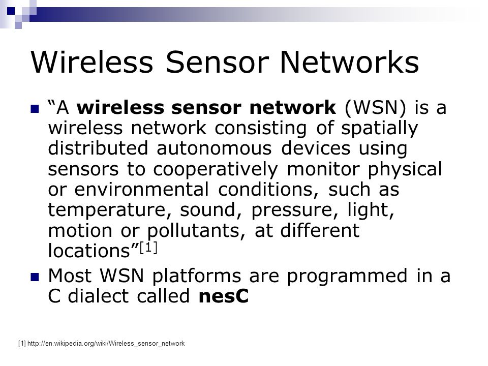 Wireless Sensor Networks A wireless sensor network (WSN) is a wireless network consisting of spatially distributed autonomous devices using sensors to cooperatively monitor physical or environmental conditions, such as temperature, sound, pressure, light, motion or pollutants, at different locations [1] Most WSN platforms are programmed in a C dialect called nesC [1] http://en.wikipedia.org/wiki/Wireless_sensor_network