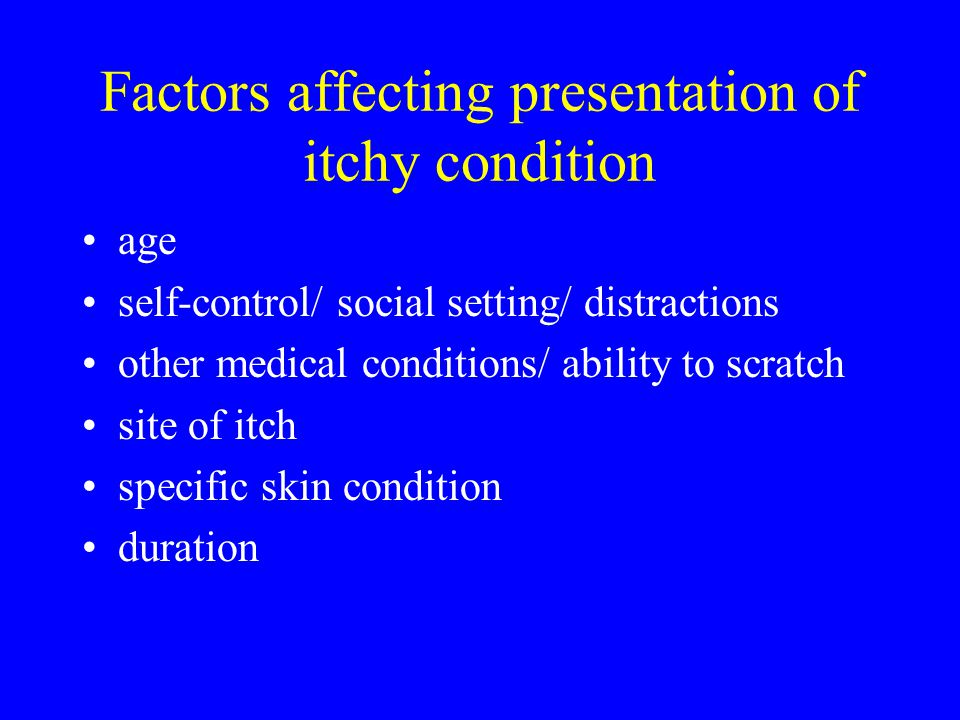 Factors affecting presentation of itchy condition age self-control/ social setting/ distractions other medical conditions/ ability to scratch site of itch specific skin condition duration