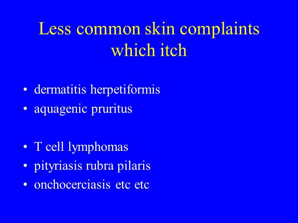 Less common skin complaints which itch dermatitis herpetiformis aquagenic pruritus T cell lymphomas pityriasis rubra pilaris onchocerciasis etc etc