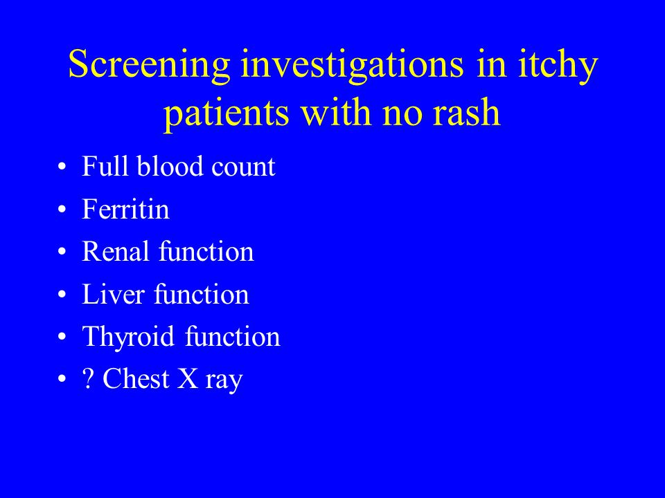 Screening investigations in itchy patients with no rash Full blood count Ferritin Renal function Liver function Thyroid function .