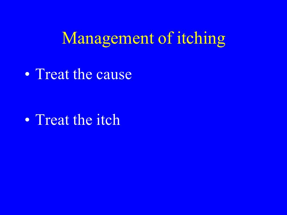 Management of itching Treat the cause Treat the itch