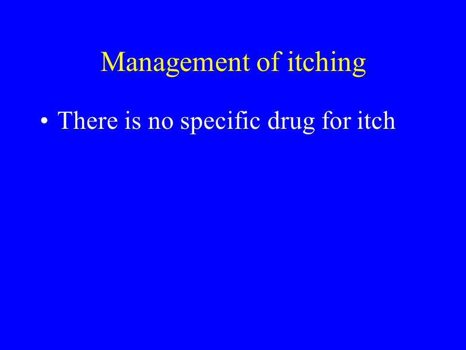 Management of itching There is no specific drug for itch