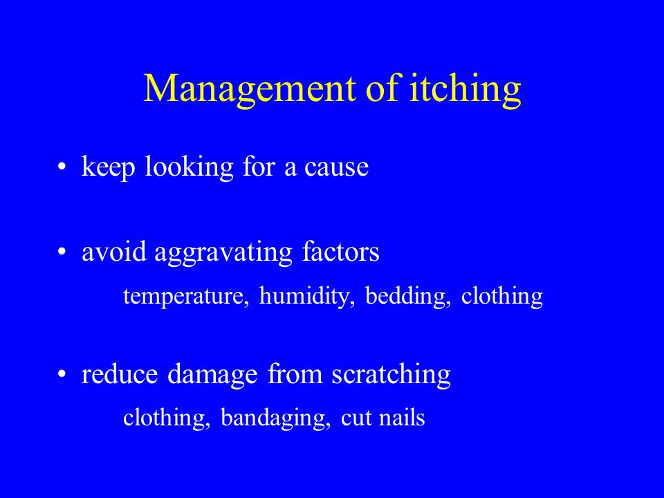 Management of itching keep looking for a cause avoid aggravating factors temperature, humidity, bedding, clothing reduce damage from scratching clothing, bandaging, cut nails