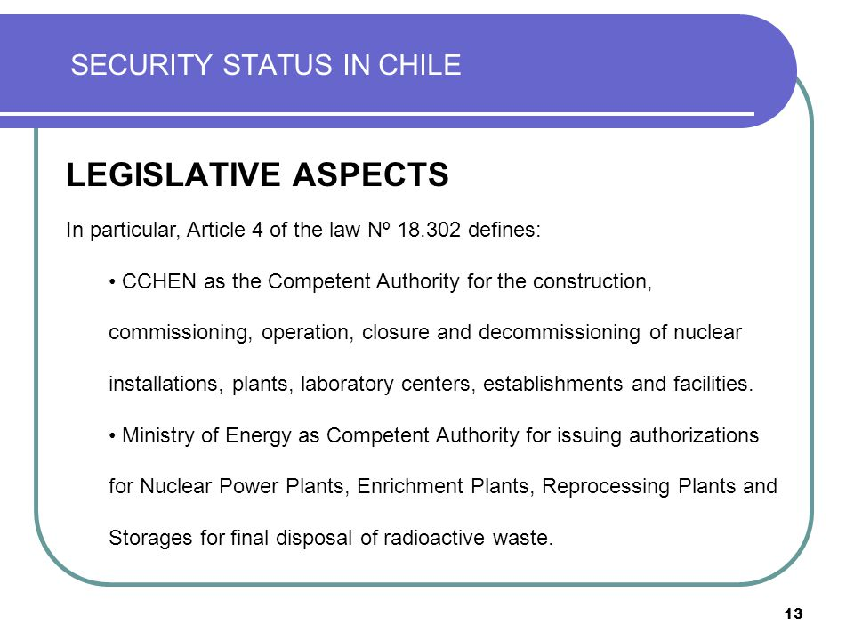 13 SECURITY STATUS IN CHILE LEGISLATIVE ASPECTS In particular, Article 4 of the law Nº 18.302 defines: CCHEN as the Competent Authority for the construction, commissioning, operation, closure and decommissioning of nuclear installations, plants, laboratory centers, establishments and facilities.