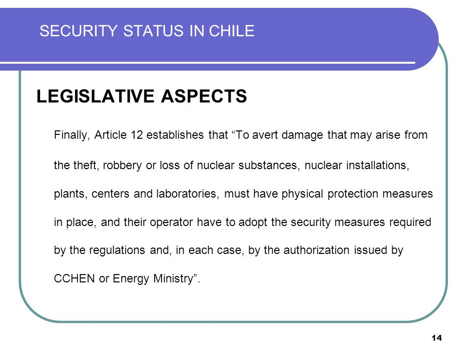 14 SECURITY STATUS IN CHILE LEGISLATIVE ASPECTS Finally, Article 12 establishes that To avert damage that may arise from the theft, robbery or loss of nuclear substances, nuclear installations, plants, centers and laboratories, must have physical protection measures in place, and their operator have to adopt the security measures required by the regulations and, in each case, by the authorization issued by CCHEN or Energy Ministry .