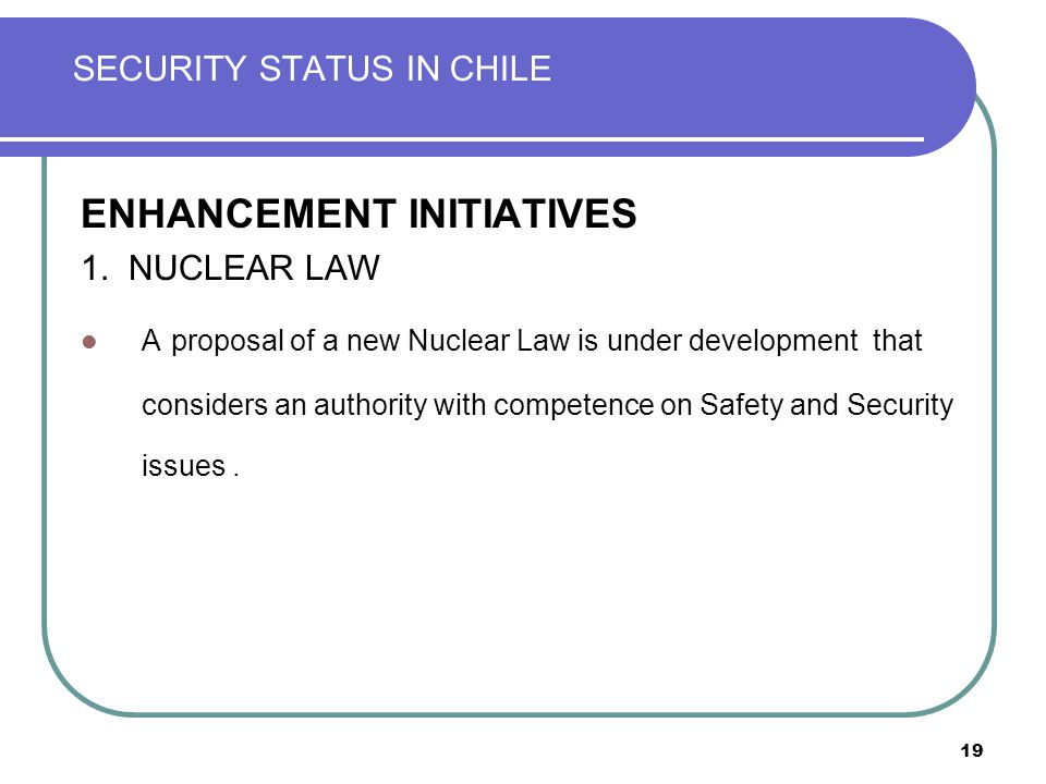 19 SECURITY STATUS IN CHILE ENHANCEMENT INITIATIVES 1. NUCLEAR LAW A proposal of a new Nuclear Law is under development that considers an authority wi