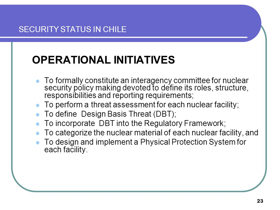 23 SECURITY STATUS IN CHILE OPERATIONAL INITIATIVES To formally constitute an interagency committee for nuclear security policy making devoted to define its roles, structure, responsibilities and reporting requirements; To perform a threat assessment for each nuclear facility; To define Design Basis Threat (DBT); To incorporate DBT into the Regulatory Framework; To categorize the nuclear material of each nuclear facility, and To design and implement a Physical Protection System for each facility.