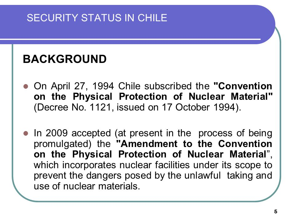 5 SECURITY STATUS IN CHILE BACKGROUND On April 27, 1994 Chile subscribed the Convention on the Physical Protection of Nuclear Material (Decree No.