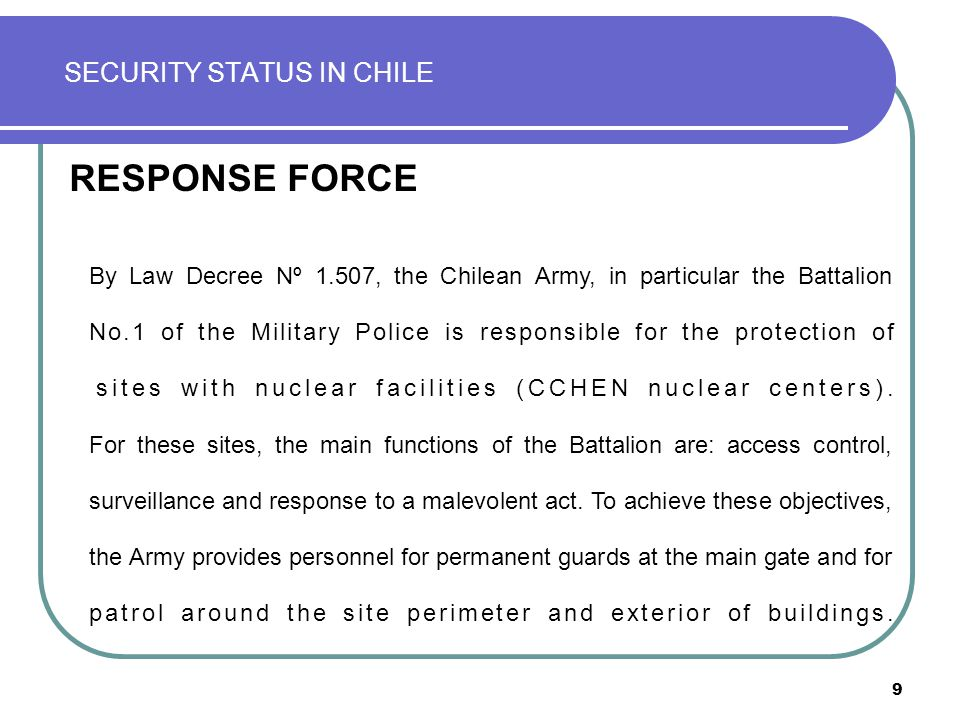 9 SECURITY STATUS IN CHILE RESPONSE FORCE By Law Decree Nº 1.507, the Chilean Army, in particular the Battalion No.1 of the Military Police is respons