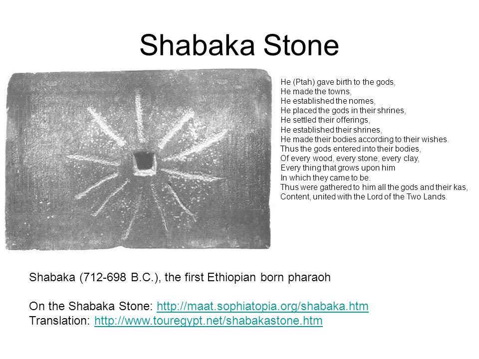 Shabaka Stone Shabaka (712-698 B.C.), the first Ethiopian born pharaoh On the Shabaka Stone: http://maat.sophiatopia.org/shabaka.htmhttp://maat.sophia