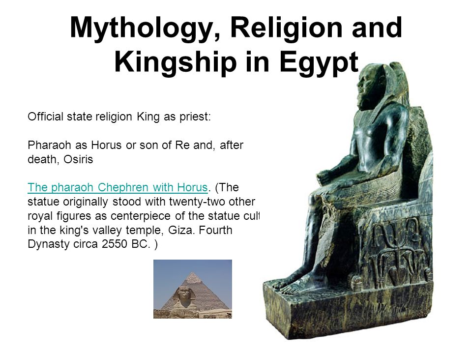 Official state religion King as priest: Pharaoh as Horus or son of Re and, after death, Osiris The pharaoh Chephren with HorusThe pharaoh Chephren wit