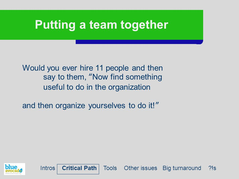 Putting a team together Would you ever hire 11 people and then say to them, Now find something useful to do in the organization and then organize yourselves to do it! Intros Critical Path Tools Other issues Big turnaround !s
