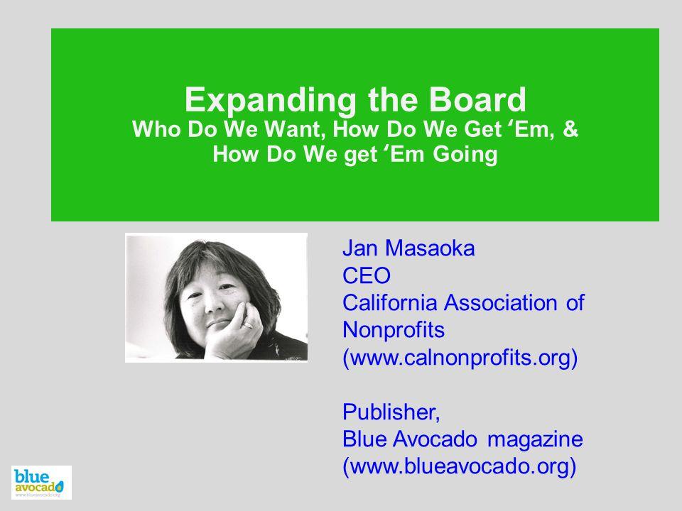 Expanding the Board Who Do We Want, How Do We Get 'Em, & How Do We get 'Em Going Jan Masaoka CEO California Association of Nonprofits (www.calnonprofits.org) Publisher, Blue Avocado magazine (www.blueavocado.org)