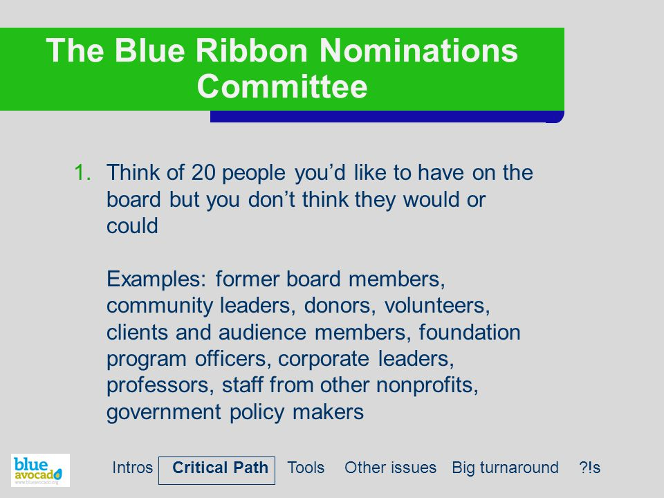 The Blue Ribbon Nominations Committee 1.Think of 20 people you'd like to have on the board but you don't think they would or could Examples: former board members, community leaders, donors, volunteers, clients and audience members, foundation program officers, corporate leaders, professors, staff from other nonprofits, government policy makers Intros Critical Path Tools Other issues Big turnaround ?!s
