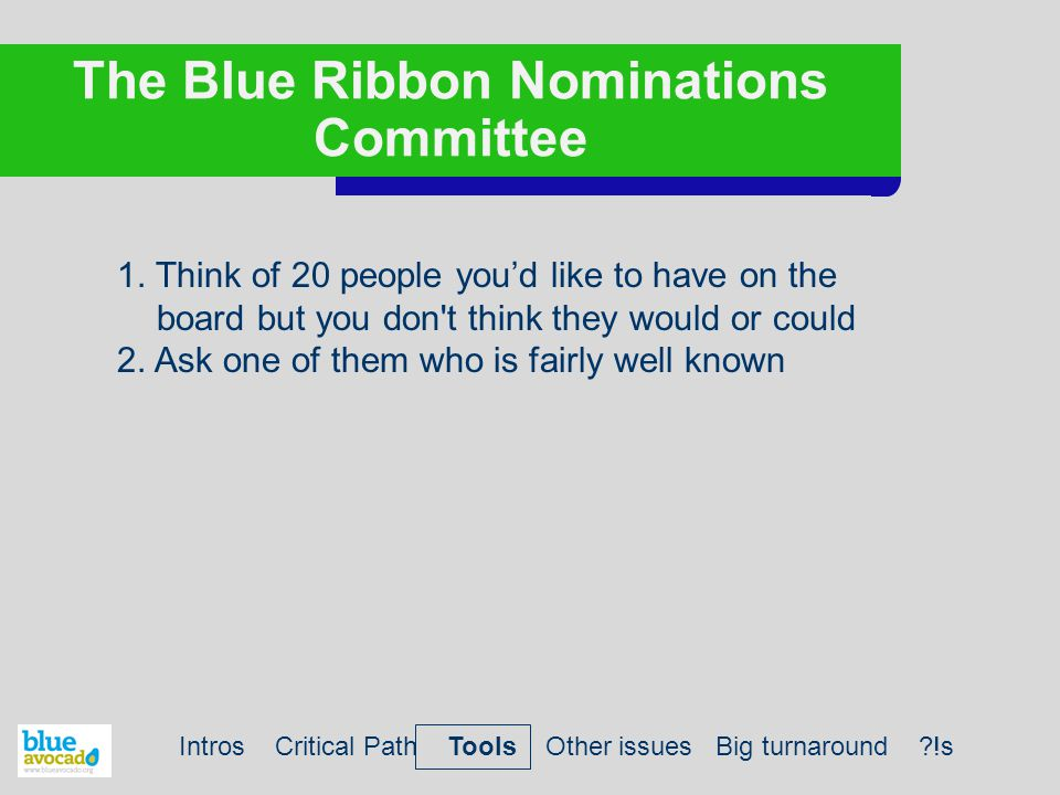 The Blue Ribbon Nominations Committee 1. Think of 20 people you'd like to have on the board but you don't think they would or could 2. Ask one of them